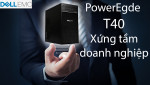 [Review] DELL POWEREDGE T40 - LỰA CHỌN MÁY CHỦ SÁNG GIÁ CHO DOANH NGHIỆP NHỎ