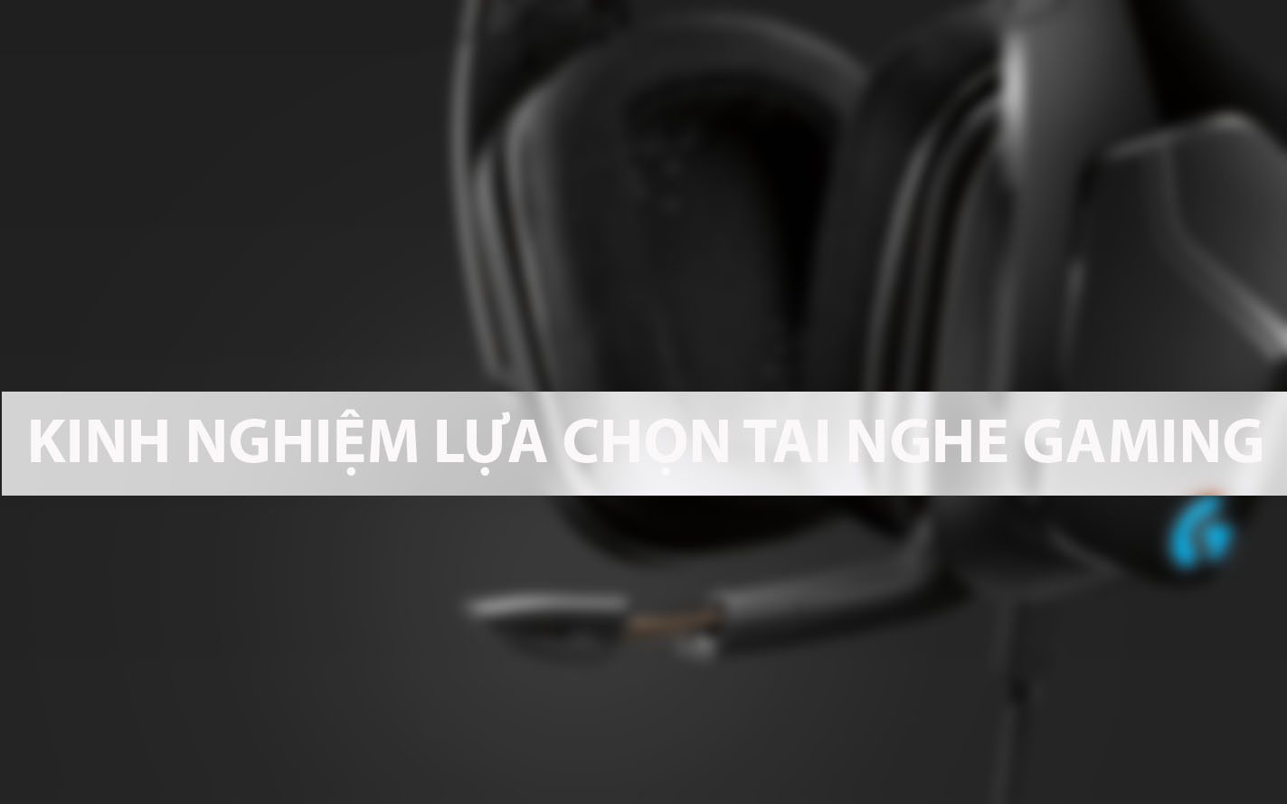 [THỦ THUẬT] - KINH NGHIỆM LỰA CHỌN TAI NGHE GAMING