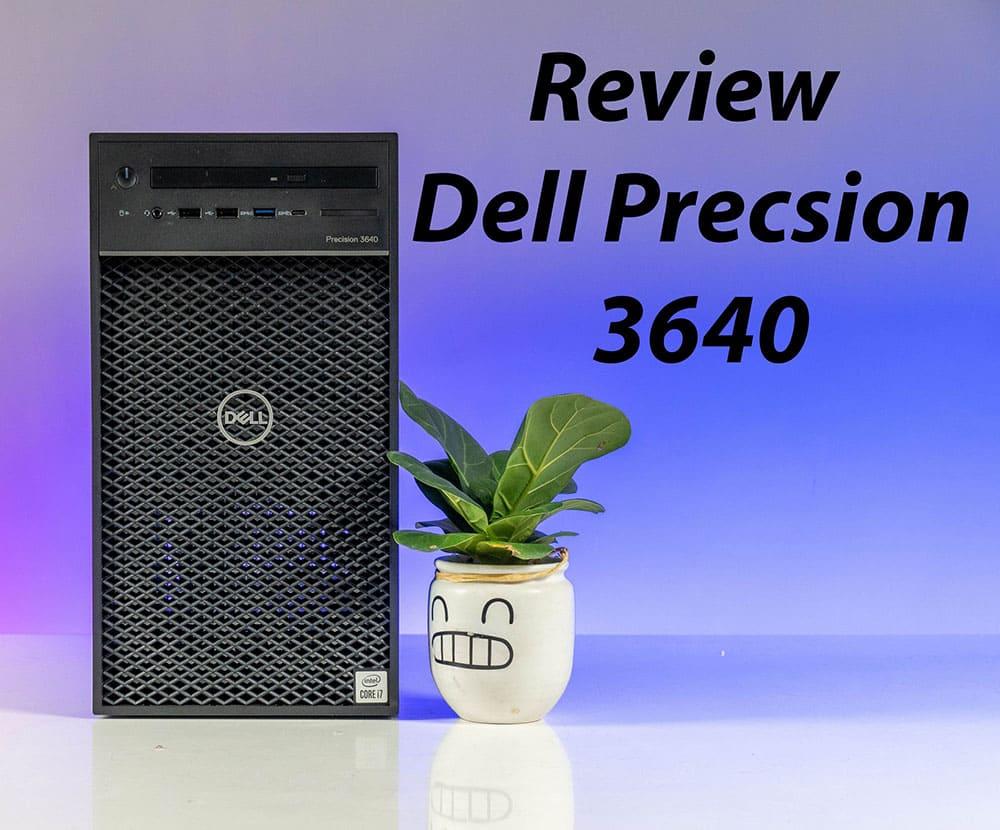 Đánh giá máy trạm Workstation Dell Precision 3640 - Sức mạnh đầy ấn tượng cho công việc trong năm 2021